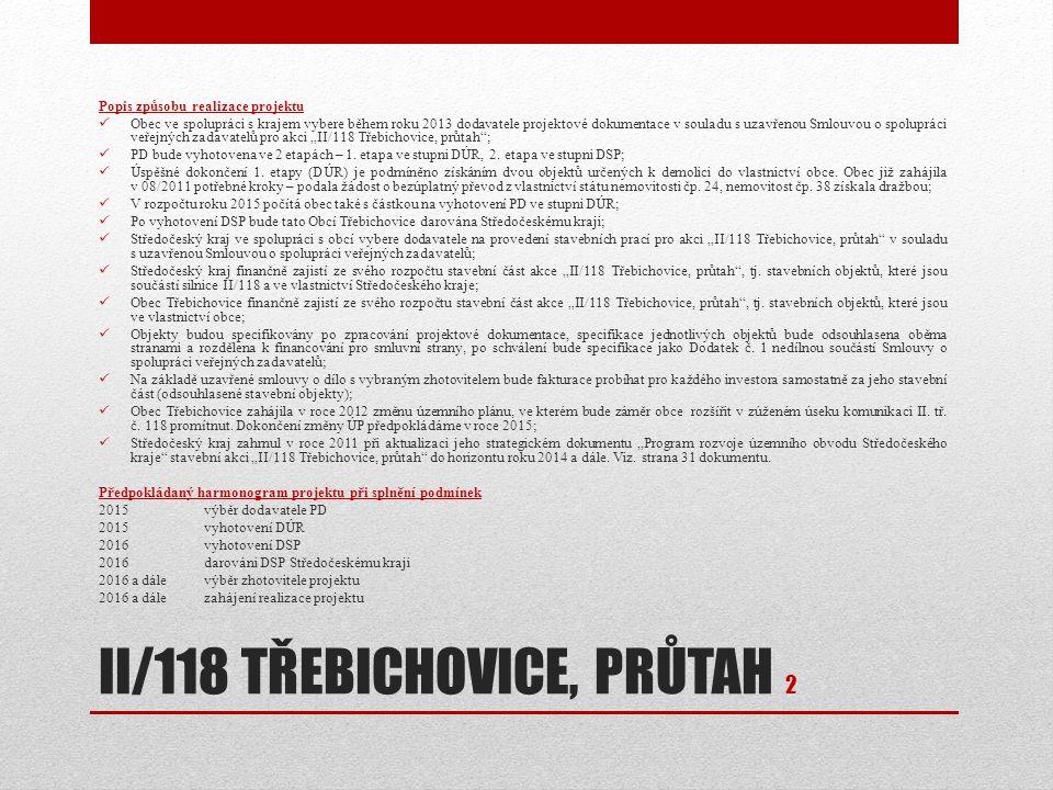 """II/118 TŘEBICHOVICE, PRŮTAH 2 Popis způsobu realizace projektu Obec ve spolupráci s krajem vybere během roku 2013 dodavatele projektové dokumentace v souladu s uzavřenou Smlouvou o spolupráci veřejných zadavatelů pro akci """"II/118 Třebichovice, průtah ; PD bude vyhotovena ve 2 etapách – 1."""