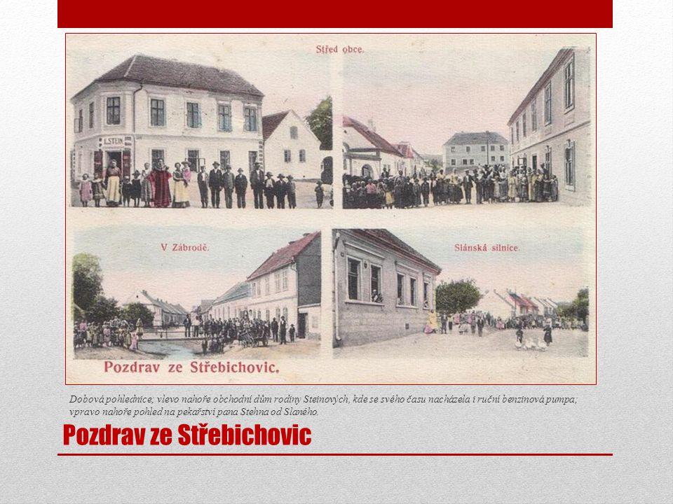 Pozdrav ze Střebichovic Dobová pohlednice; vlevo nahoře obchodní dům rodiny Steinových, kde se svého času nacházela i ruční benzinová pumpa; vpravo nahoře pohled na pekařství pana Stehna od Slaného.