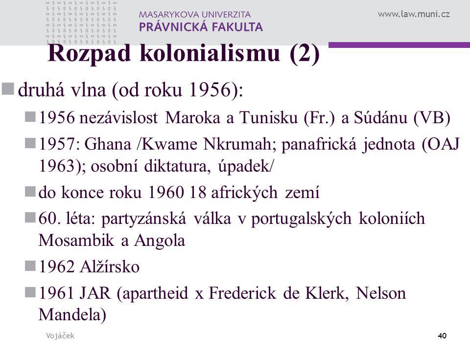 www.law.muni.cz Vojáček40 Rozpad kolonialismu (2) druhá vlna (od roku 1956): 1956 nezávislost Maroka a Tunisku (Fr.) a Súdánu (VB) 1957: Ghana /Kwame Nkrumah; panafrická jednota (OAJ 1963); osobní diktatura, úpadek/ do konce roku 1960 18 afrických zemí 60.