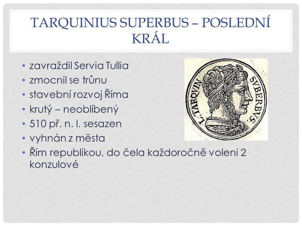TARQUINIUS SUPERBUS – POSLEDNÍ KRÁL zavraždil Servia Tullia zmocnil se trůnu stavební rozvoj Říma krutý – neoblíbený 510 př.