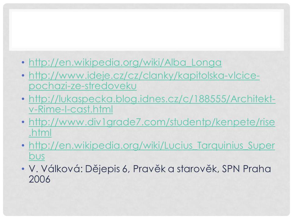 http://en.wikipedia.org/wiki/Alba_Longa http://www.ideje.cz/cz/clanky/kapitolska-vlcice- pochazi-ze-stredoveku http://www.ideje.cz/cz/clanky/kapitolska-vlcice- pochazi-ze-stredoveku http://lukaspecka.blog.idnes.cz/c/188555/Architekt- v-Rime-I-cast.html http://lukaspecka.blog.idnes.cz/c/188555/Architekt- v-Rime-I-cast.html http://www.div1grade7.com/studentp/kenpete/rise.html http://www.div1grade7.com/studentp/kenpete/rise.html http://en.wikipedia.org/wiki/Lucius_Tarquinius_Super bus http://en.wikipedia.org/wiki/Lucius_Tarquinius_Super bus V.