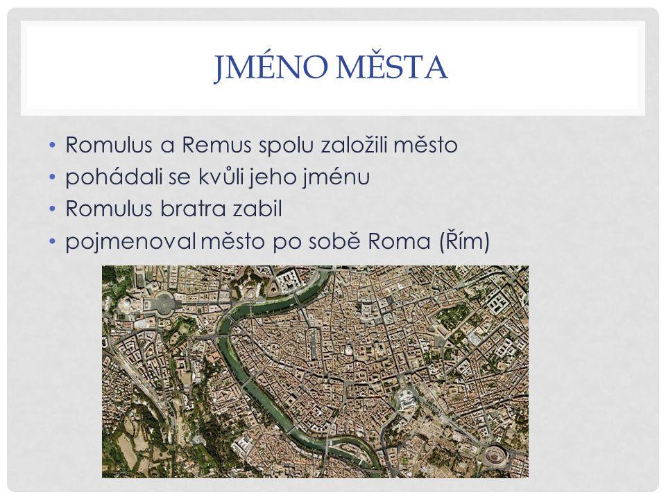 JMÉNO MĚSTA Romulus a Remus spolu založili město pohádali se kvůli jeho jménu Romulus bratra zabil pojmenoval město po sobě Roma (Řím)