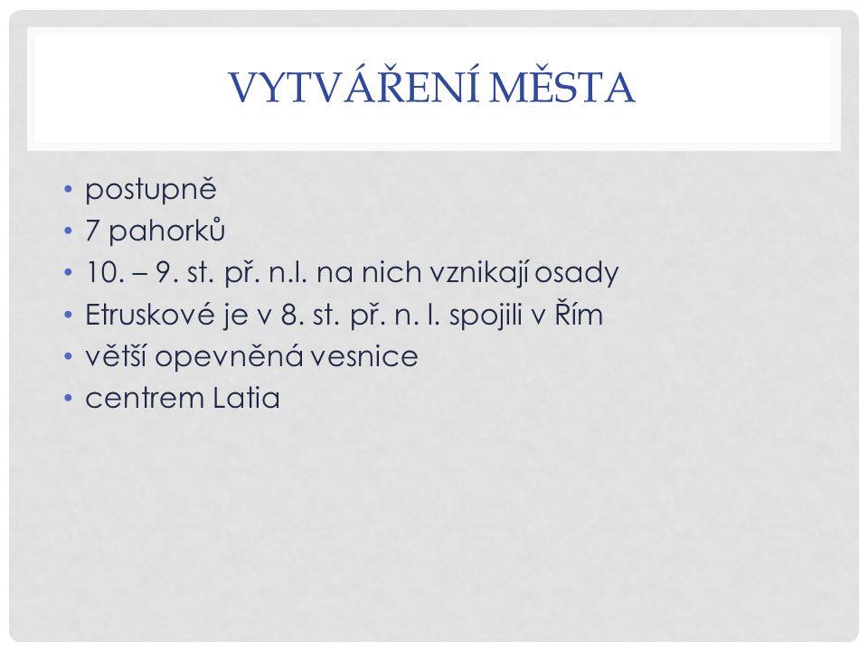 VYTVÁŘENÍ MĚSTA postupně 7 pahorků 10. – 9. st. př.