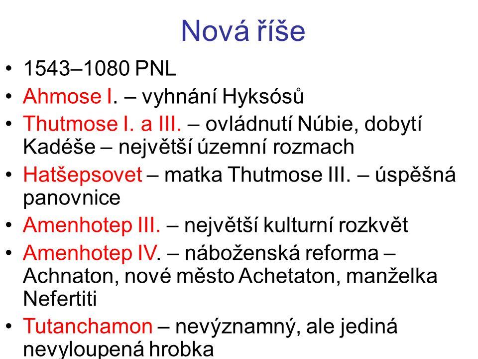 Nová říše 1543–1080 PNL Ahmose I. – vyhnání Hyksósů Thutmose I. a III. – ovládnutí Núbie, dobytí Kadéše – největší územní rozmach Hatšepsovet – matka