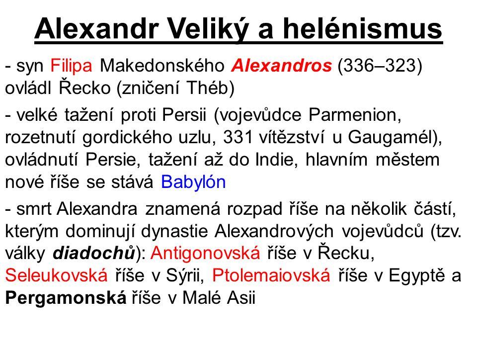 Alexandr Veliký a helénismus - syn Filipa Makedonského Alexandros (336–323) ovládl Řecko (zničení Théb) - velké tažení proti Persii (vojevůdce Parmeni