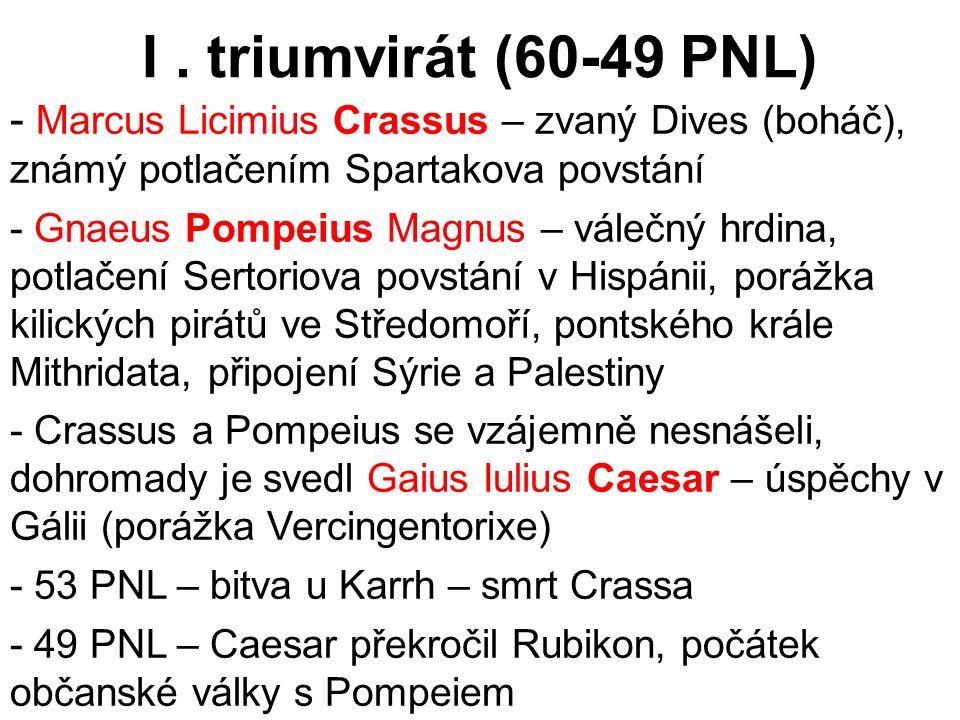I. triumvirát (60-49 PNL) - Marcus Licimius Crassus – zvaný Dives (boháč), známý potlačením Spartakova povstání - Gnaeus Pompeius Magnus – válečný hrd