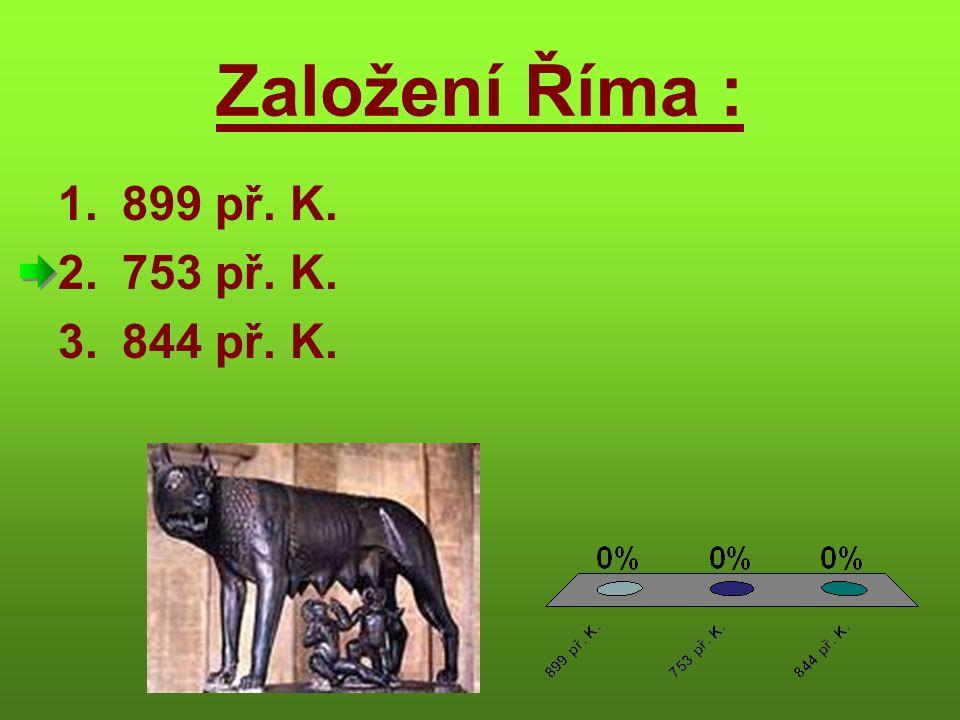 Založení Říma : 1.899 př. K. 2.753 př. K. 3.844 př. K.