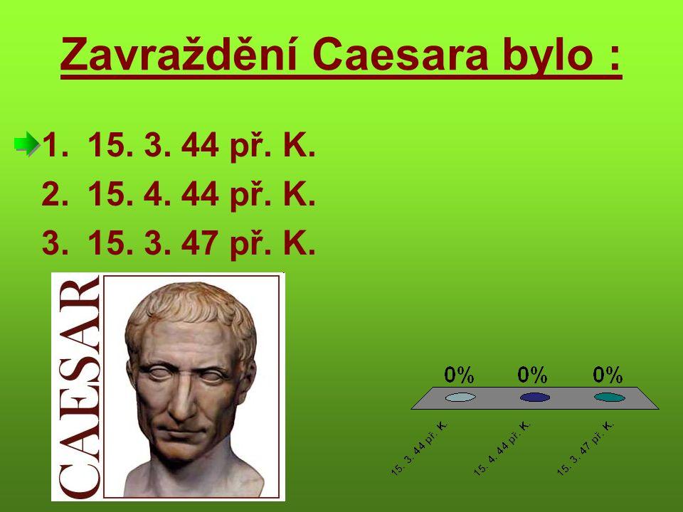 Zavraždění Caesara bylo : 1.15. 3. 44 př. K. 2.15. 4. 44 př. K. 3.15. 3. 47 př. K.