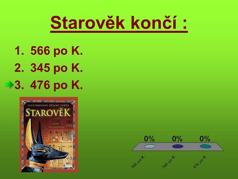 Starověk končí : 1.566 po K. 2.345 po K. 3.476 po K.
