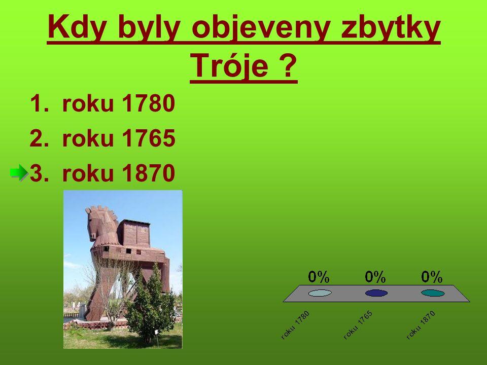 Kdy byly objeveny zbytky Tróje 1.roku 1780 2.roku 1765 3.roku 1870