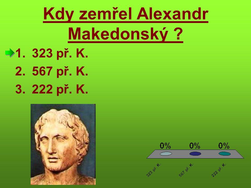 Kdy zemřel Alexandr Makedonský 1.323 př. K. 2.567 př. K. 3.222 př. K.