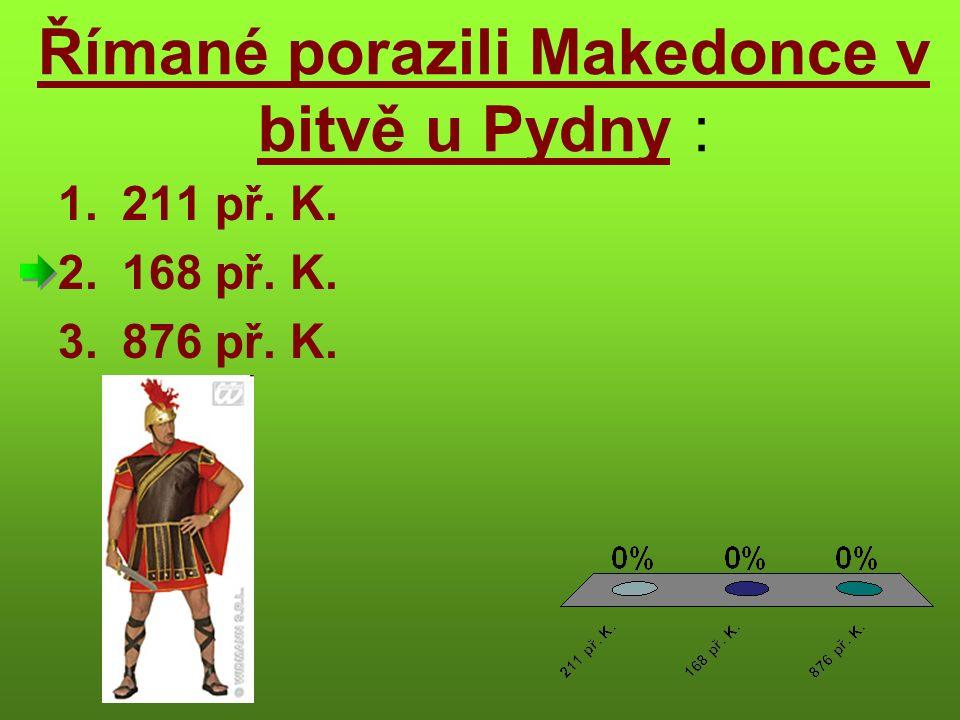 Římané porazili Makedonce v bitvě u Pydny : 1.211 př. K. 2.168 př. K. 3.876 př. K.