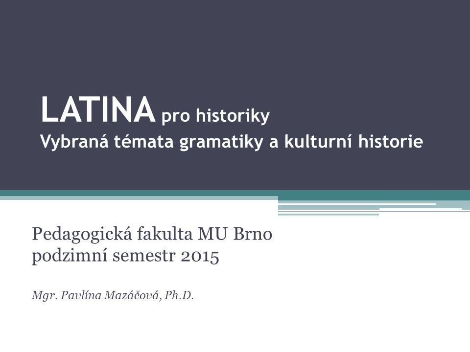 LATINA pro historiky Vybraná témata gramatiky a kulturní historie Pedagogická fakulta MU Brno podzimní semestr 2015 Mgr.