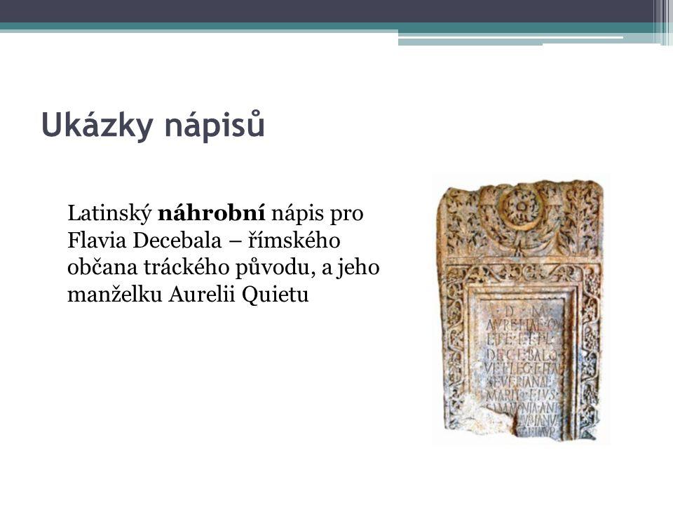 Ukázky nápisů Latinský náhrobní nápis pro Flavia Decebala – římského občana tráckého původu, a jeho manželku Aurelii Quietu