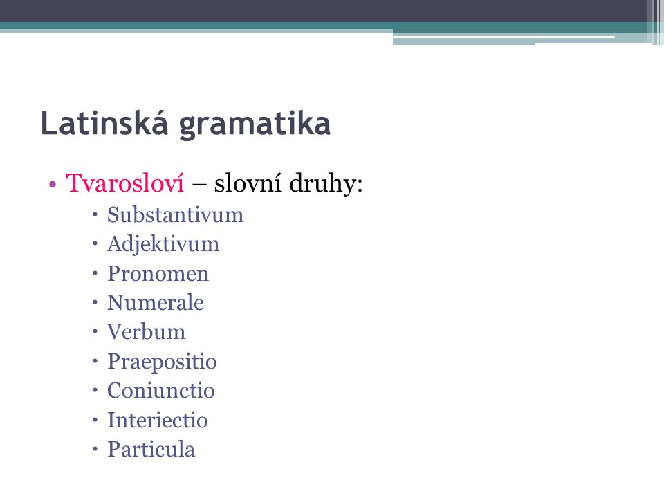 Latinská gramatika Tvarosloví – slovní druhy:  Substantivum  Adjektivum  Pronomen  Numerale  Verbum  Praepositio  Coniunctio  Interiectio  Particula