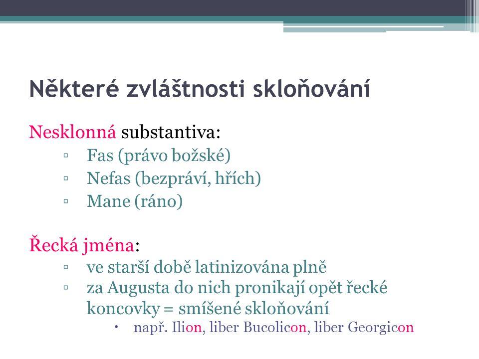 Některé zvláštnosti skloňování Nesklonná substantiva: ▫Fas (právo božské) ▫Nefas (bezpráví, hřích) ▫Mane (ráno) Řecká jména: ▫ve starší době latinizována plně ▫za Augusta do nich pronikají opět řecké koncovky = smíšené skloňování  např.
