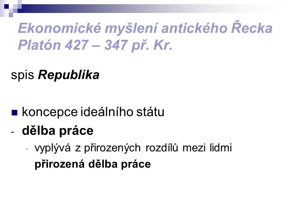 Ekonomické myšlení antického Řecka Platón 427 – 347 př. Kr. spis Republika koncepce ideálního státu - dělba práce - vyplývá z přirozených rozdílů mezi