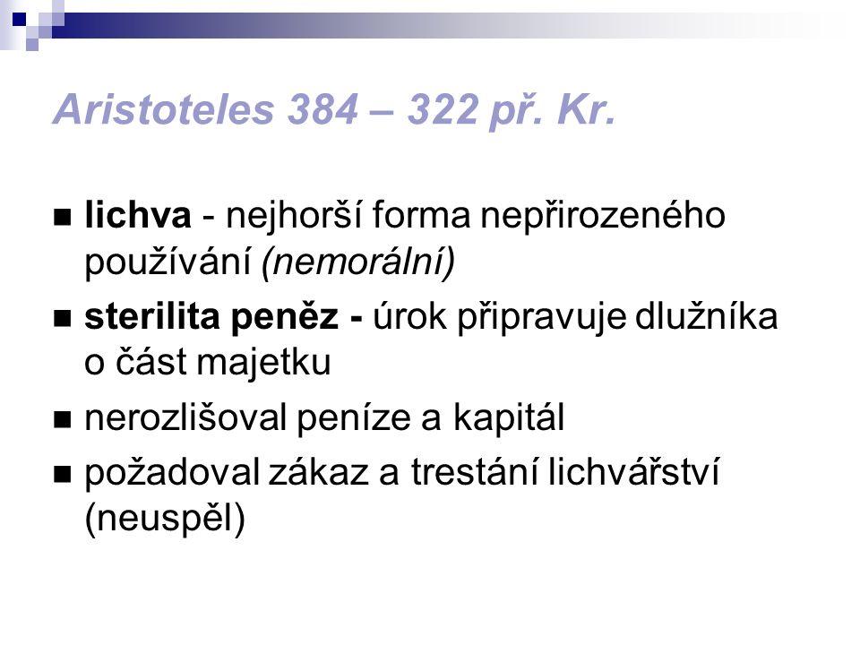 Aristoteles 384 – 322 př. Kr. lichva - nejhorší forma nepřirozeného používání (nemorální) sterilita peněz - úrok připravuje dlužníka o část majetku ne
