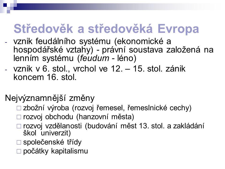Středověk a středověká Evropa - vznik feudálního systému (ekonomické a hospodářské vztahy) - právní soustava založená na lenním systému (feudum - léno) - vznik v 6.