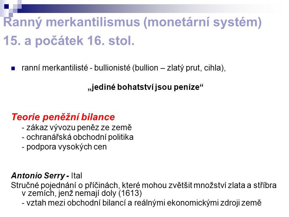 """Ranný merkantilismus (monetární systém) 15. a počátek 16. stol. ranní merkantilisté - bullionisté (bullion – zlatý prut, cihla), """"jediné bohatství jso"""