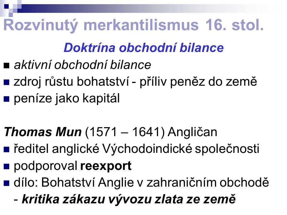Rozvinutý merkantilismus 16. stol. Doktrína obchodní bilance aktivní obchodní bilance zdroj růstu bohatství - příliv peněz do země peníze jako kapitál