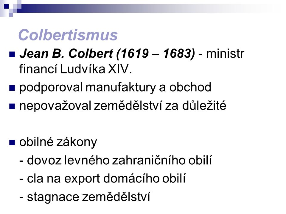 Colbertismus Jean B. Colbert (1619 – 1683) - ministr financí Ludvíka XIV. podporoval manufaktury a obchod nepovažoval zemědělství za důležité obilné z
