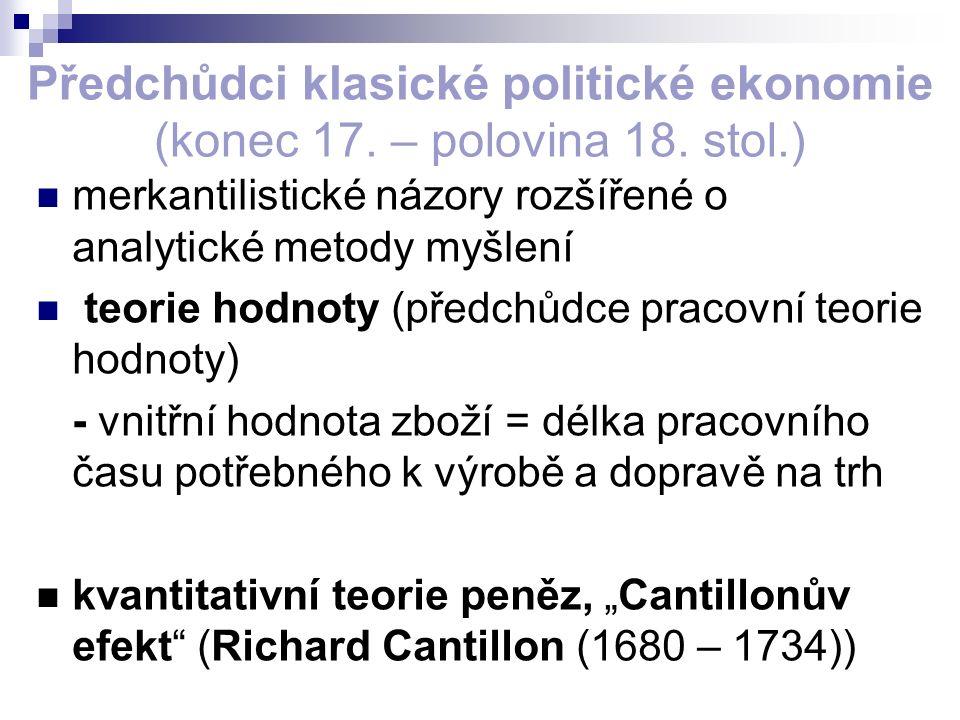 Předchůdci klasické politické ekonomie (konec 17. – polovina 18. stol.) merkantilistické názory rozšířené o analytické metody myšlení teorie hodnoty (