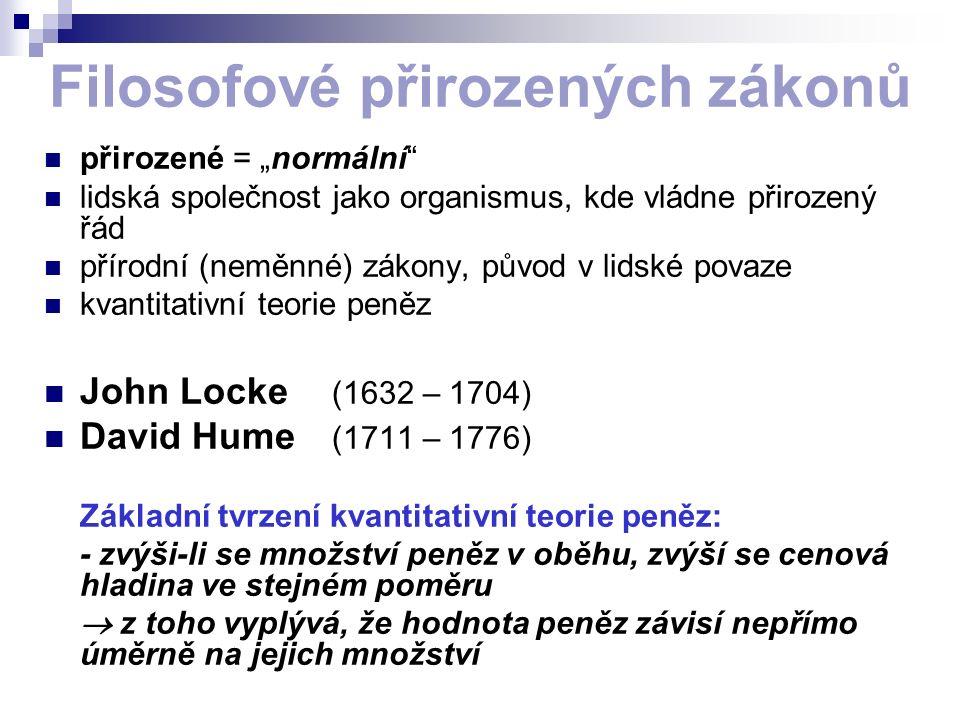 """Filosofové přirozených zákonů přirozené = """"normální lidská společnost jako organismus, kde vládne přirozený řád přírodní (neměnné) zákony, původ v lidské povaze kvantitativní teorie peněz John Locke (1632 – 1704) David Hume (1711 – 1776) Základní tvrzení kvantitativní teorie peněz: - zvýši-li se množství peněz v oběhu, zvýší se cenová hladina ve stejném poměru  z toho vyplývá, že hodnota peněz závisí nepřímo úměrně na jejich množství"""