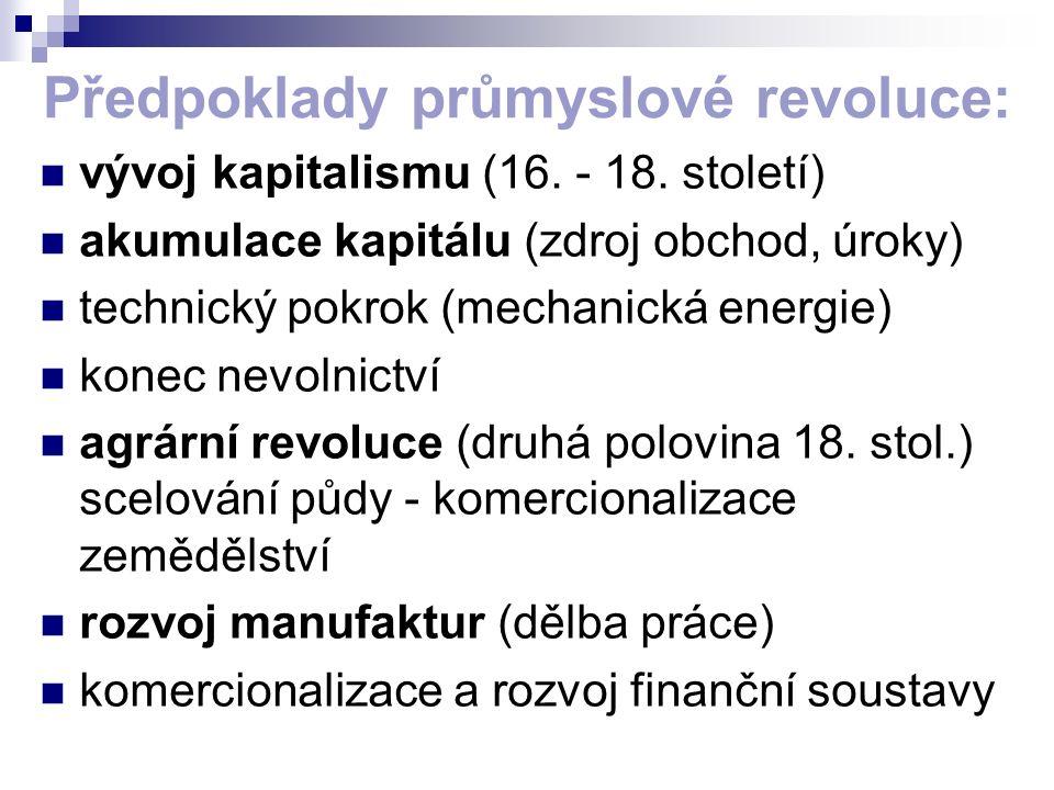 Předpoklady průmyslové revoluce: vývoj kapitalismu (16. - 18. století) akumulace kapitálu (zdroj obchod, úroky) technický pokrok (mechanická energie)