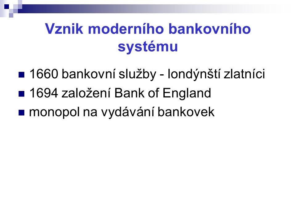 Vznik moderního bankovního systému 1660 bankovní služby - londýnští zlatníci 1694 založení Bank of England monopol na vydávání bankovek