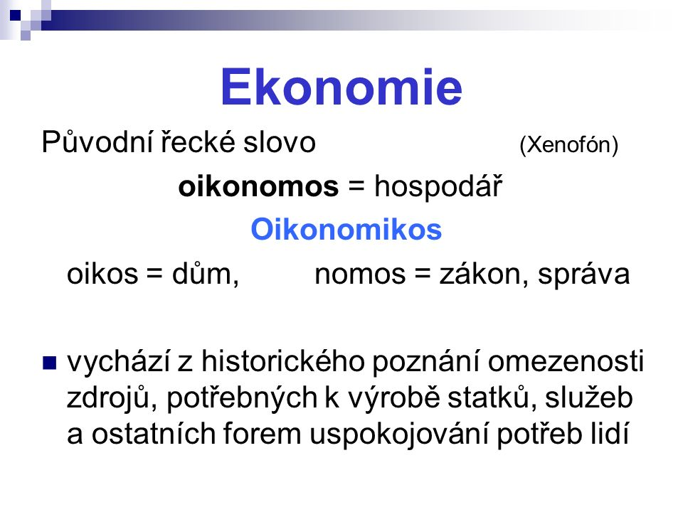 Ekonomie Původní řecké slovo (Xenofón) oikonomos = hospodář Oikonomikos oikos = dům,nomos = zákon, správa vychází z historického poznání omezenosti zdrojů, potřebných k výrobě statků, služeb a ostatních forem uspokojování potřeb lidí