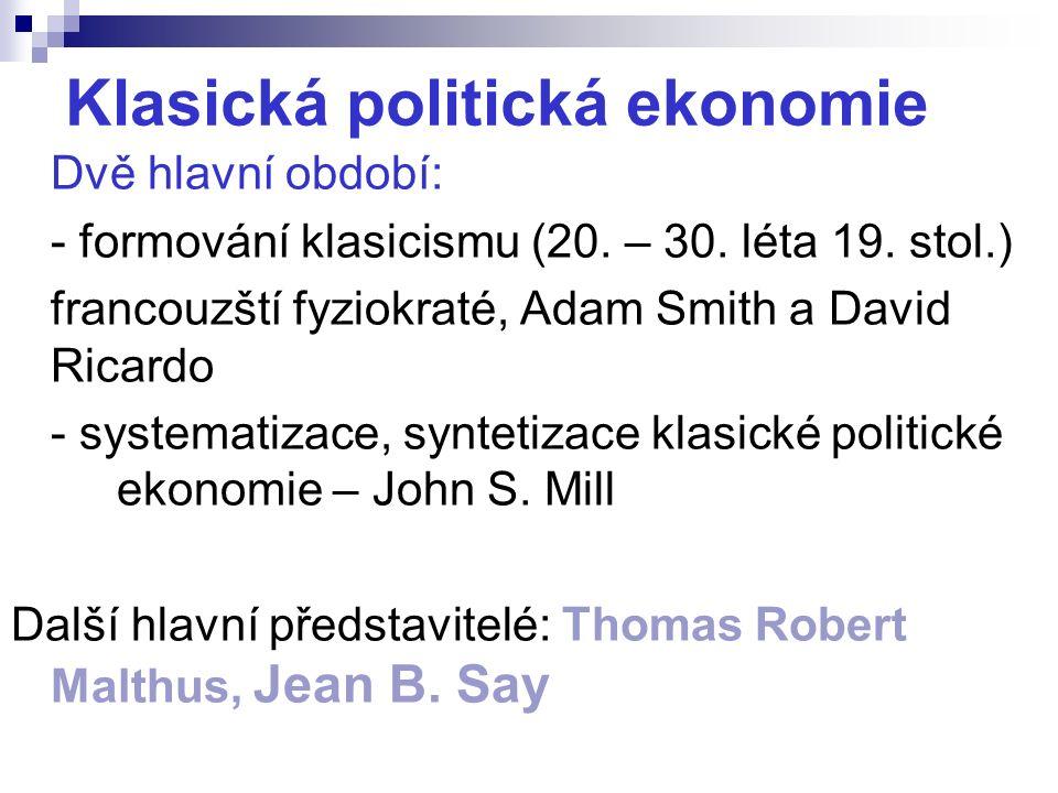 Klasická politická ekonomie Dvě hlavní období: - formování klasicismu (20. – 30. léta 19. stol.) francouzští fyziokraté, Adam Smith a David Ricardo -