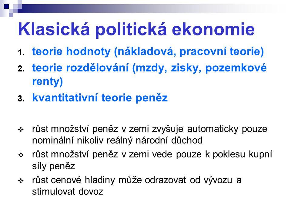Klasická politická ekonomie 1. teorie hodnoty (nákladová, pracovní teorie) 2. teorie rozdělování (mzdy, zisky, pozemkové renty) 3. kvantitativní teori