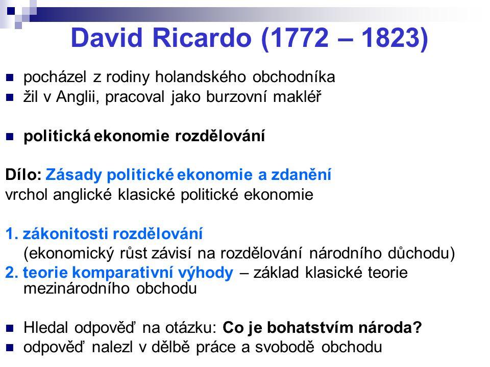 David Ricardo (1772 – 1823) pocházel z rodiny holandského obchodníka žil v Anglii, pracoval jako burzovní makléř politická ekonomie rozdělování Dílo: Zásady politické ekonomie a zdanění vrchol anglické klasické politické ekonomie 1.