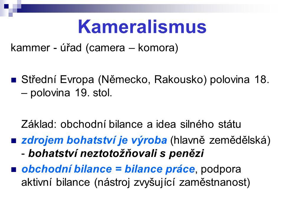Kameralismus kammer - úřad (camera – komora) Střední Evropa (Německo, Rakousko) polovina 18. – polovina 19. stol. Základ: obchodní bilance a idea siln