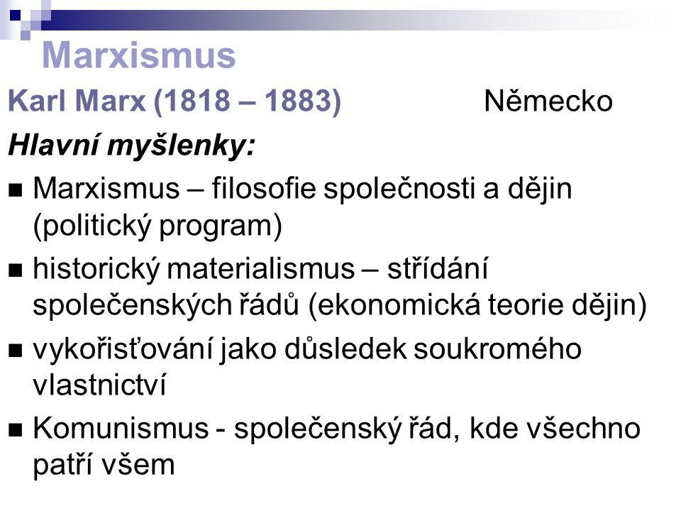 Marxismus Karl Marx (1818 – 1883) Německo Hlavní myšlenky: Marxismus – filosofie společnosti a dějin (politický program) historický materialismus – střídání společenských řádů (ekonomická teorie dějin) vykořisťování jako důsledek soukromého vlastnictví Komunismus - společenský řád, kde všechno patří všem