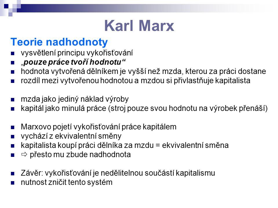 """Karl Marx Teorie nadhodnoty vysvětlení principu vykořisťování """"pouze práce tvoří hodnotu hodnota vytvořená dělníkem je vyšší než mzda, kterou za práci dostane rozdíl mezi vytvořenou hodnotou a mzdou si přivlastňuje kapitalista mzda jako jediný náklad výroby kapitál jako minulá práce (stroj pouze svou hodnotu na výrobek přenáší) Marxovo pojetí vykořisťování práce kapitálem vychází z ekvivalentní směny kapitalista koupí práci dělníka za mzdu = ekvivalentní směna  přesto mu zbude nadhodnota Závěr: vykořisťování je nedělitelnou součástí kapitalismu nutnost zničit tento systém"""