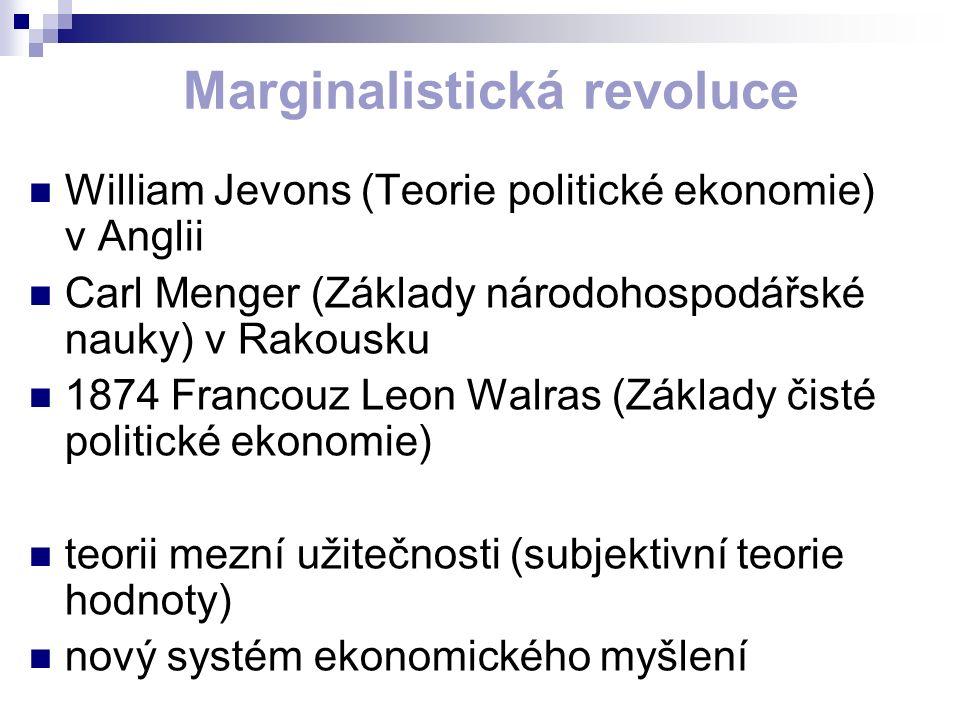 Marginalistická revoluce William Jevons (Teorie politické ekonomie) v Anglii Carl Menger (Základy národohospodářské nauky) v Rakousku 1874 Francouz Leon Walras (Základy čisté politické ekonomie) teorii mezní užitečnosti (subjektivní teorie hodnoty) nový systém ekonomického myšlení