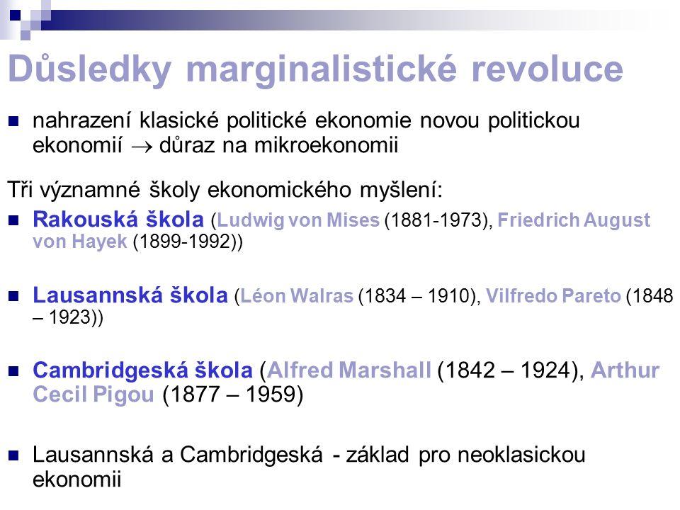 Důsledky marginalistické revoluce nahrazení klasické politické ekonomie novou politickou ekonomií  důraz na mikroekonomii Tři významné školy ekonomického myšlení: Rakouská škola (Ludwig von Mises (1881-1973), Friedrich August von Hayek (1899-1992)) Lausannská škola (Léon Walras (1834 – 1910), Vilfredo Pareto (1848 – 1923)) Cambridgeská škola (Alfred Marshall (1842 – 1924), Arthur Cecil Pigou (1877 – 1959) Lausannská a Cambridgeská - základ pro neoklasickou ekonomii
