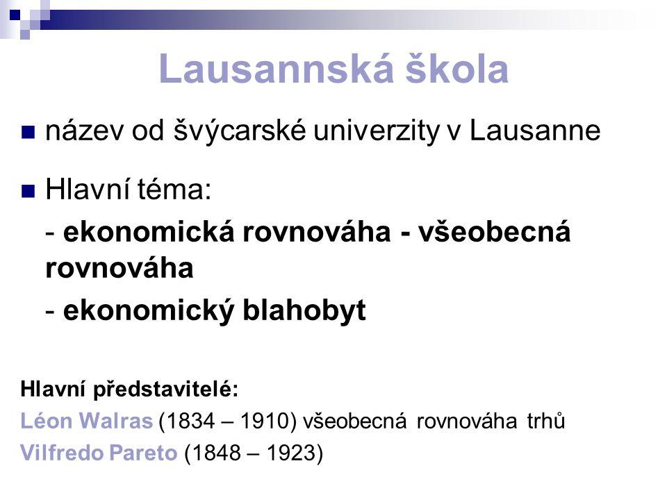 Lausannská škola název od švýcarské univerzity v Lausanne Hlavní téma: - ekonomická rovnováha - všeobecná rovnováha - ekonomický blahobyt Hlavní představitelé: Léon Walras (1834 – 1910) všeobecná rovnováha trhů Vilfredo Pareto (1848 – 1923)