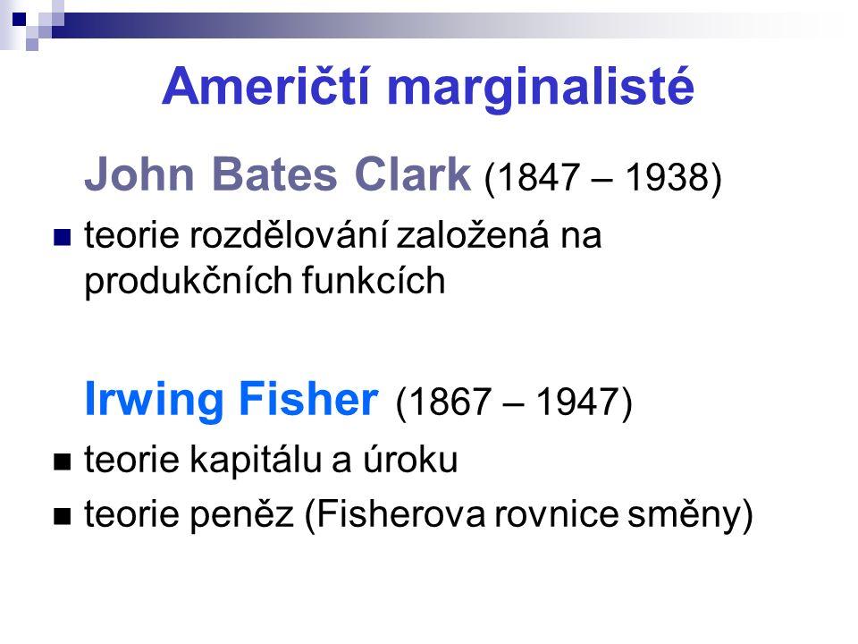 Američtí marginalisté John Bates Clark (1847 – 1938) teorie rozdělování založená na produkčních funkcích Irwing Fisher (1867 – 1947) teorie kapitálu a úroku teorie peněz (Fisherova rovnice směny)