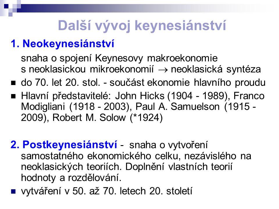 Další vývoj keynesiánství 1. Neokeynesiánství snaha o spojení Keynesovy makroekonomie s neoklasickou mikroekonomií  neoklasická syntéza do 70. let 20