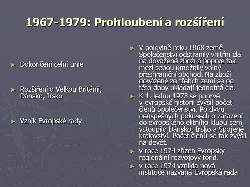 1967-1979: Prohloubení a rozšíření ► Dokončení celní unie ► Rozšíření o Velkou Británii, Dánsko, Irsko ► Vznik Evropské rady ► V polovině roku 1968 země Společenství odstranily vnitřní cla na dovážené zboží a poprvé tak mezi sebou umožnily volný přeshraniční obchod.