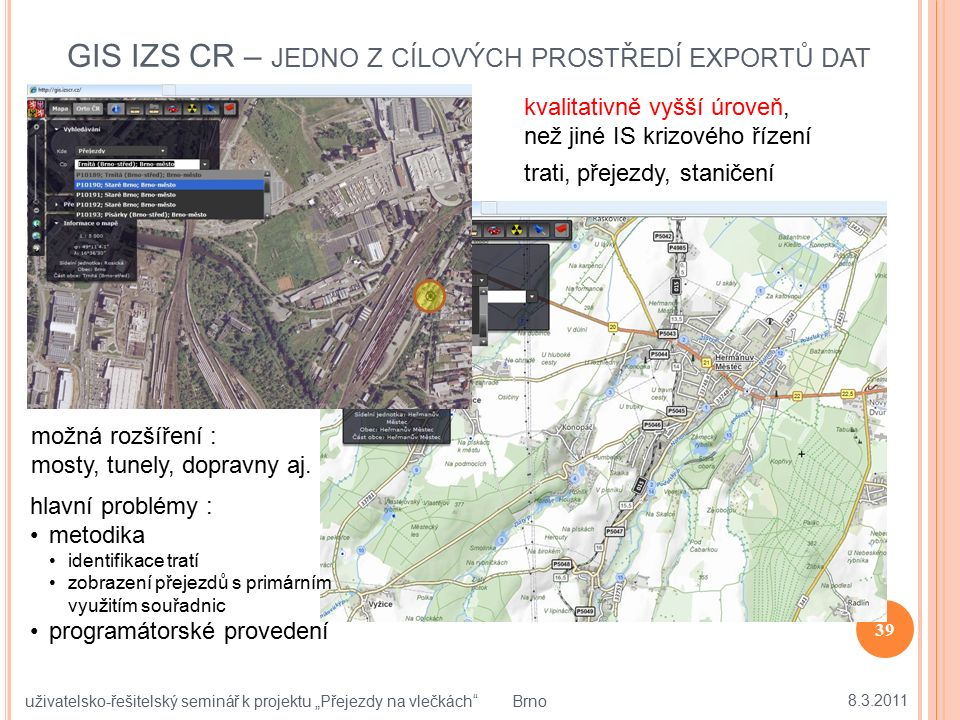 GIS IZS CR – JEDNO Z CÍLOVÝCH PROSTŘEDÍ EXPORTŮ DAT 39 trati, přejezdy, staničení možná rozšíření : mosty, tunely, dopravny aj. hlavní problémy : meto