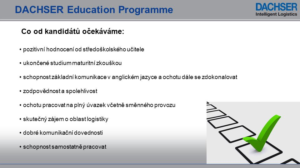 pozitivní hodnocení od středoškolského učitele ukončené studium maturitní zkouškou schopnost základní komunikace v anglickém jazyce a ochotu dále se zdokonalovat zodpovědnost a spolehlivost ochotu pracovat na plný úvazek včetně směnného provozu skutečný zájem o oblast logistiky dobré komunikační dovednosti schopnost samostatně pracovat Co od kandidátů očekáváme: DACHSER Education Programme