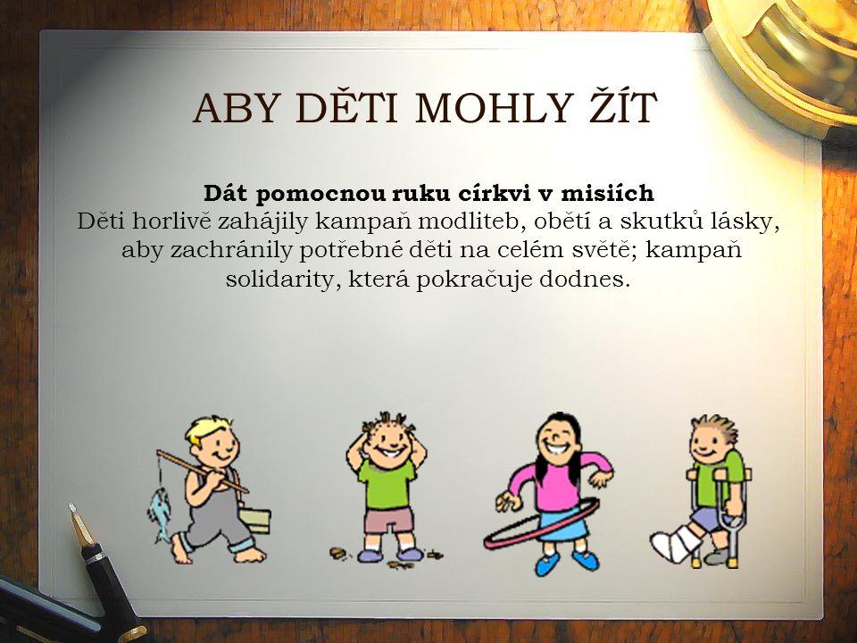 ABY DĚTI MOHLY ŽÍT Dát pomocnou ruku církvi v misiích Děti horlivě zahájily kampaň modliteb, obětí a skutků lásky, aby zachránily potřebné děti na celém světě; kampaň solidarity, která pokračuje dodnes.