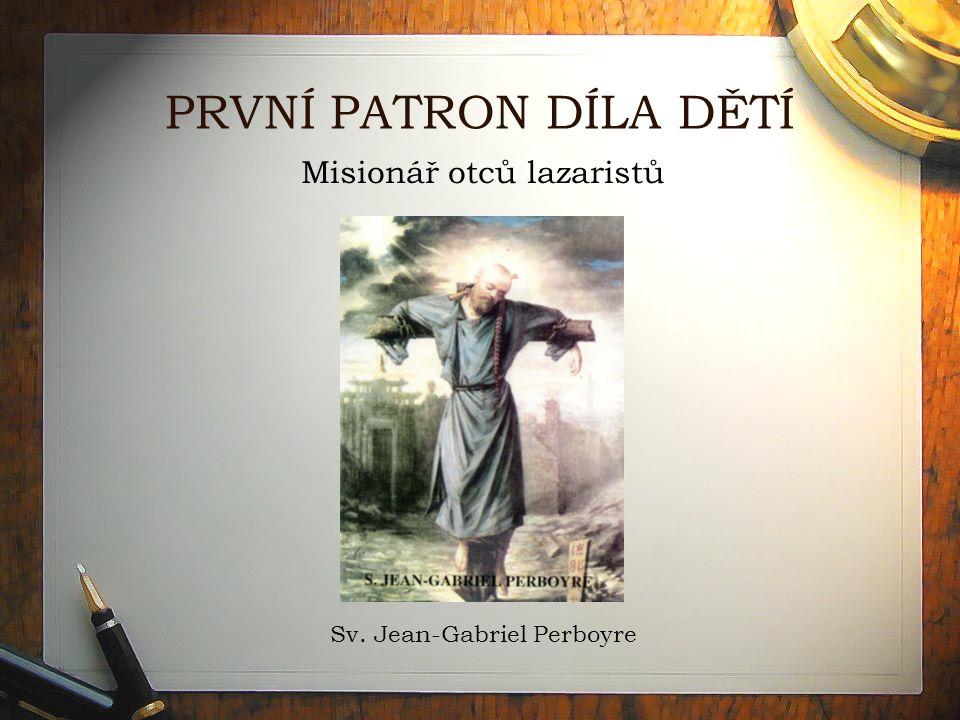 PRVNÍ PATRON DÍLA DĚTÍ Misionář otců lazaristů Sv. Jean-Gabriel Perboyre