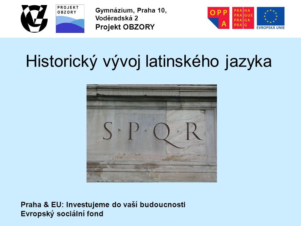 Praha & EU: Investujeme do vaší budoucnosti Evropský sociální fond Gymnázium, Praha 10, Voděradská 2 Projekt OBZORY Historický vývoj latinského jazyka