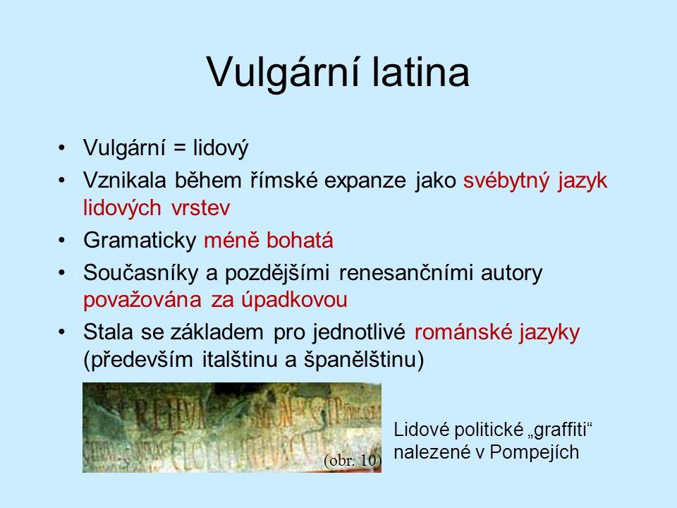 Vulgární latina Vulgární = lidový Vznikala během římské expanze jako svébytný jazyk lidových vrstev Gramaticky méně bohatá Současníky a pozdějšími renesančními autory považována za úpadkovou Stala se základem pro jednotlivé románské jazyky (především italštinu a španělštinu) (obr.