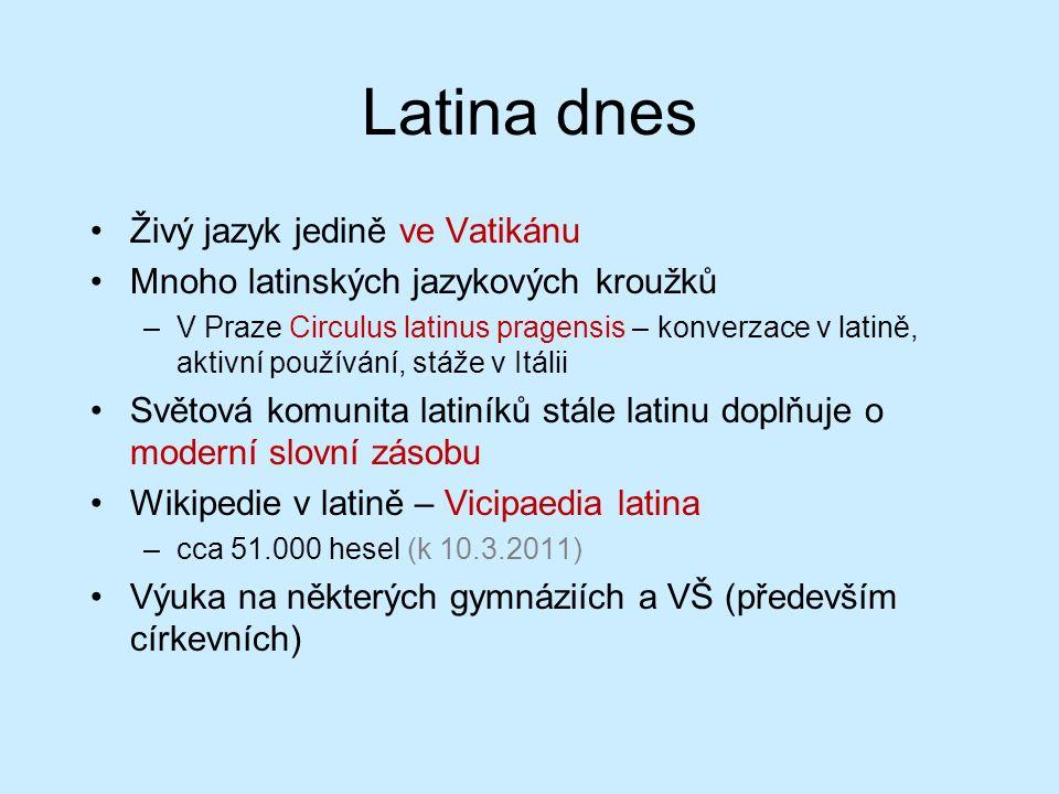 Latina dnes Živý jazyk jedině ve Vatikánu Mnoho latinských jazykových kroužků –V Praze Circulus latinus pragensis – konverzace v latině, aktivní používání, stáže v Itálii Světová komunita latiníků stále latinu doplňuje o moderní slovní zásobu Wikipedie v latině – Vicipaedia latina –cca 51.000 hesel (k 10.3.2011) Výuka na některých gymnáziích a VŠ (především církevních)
